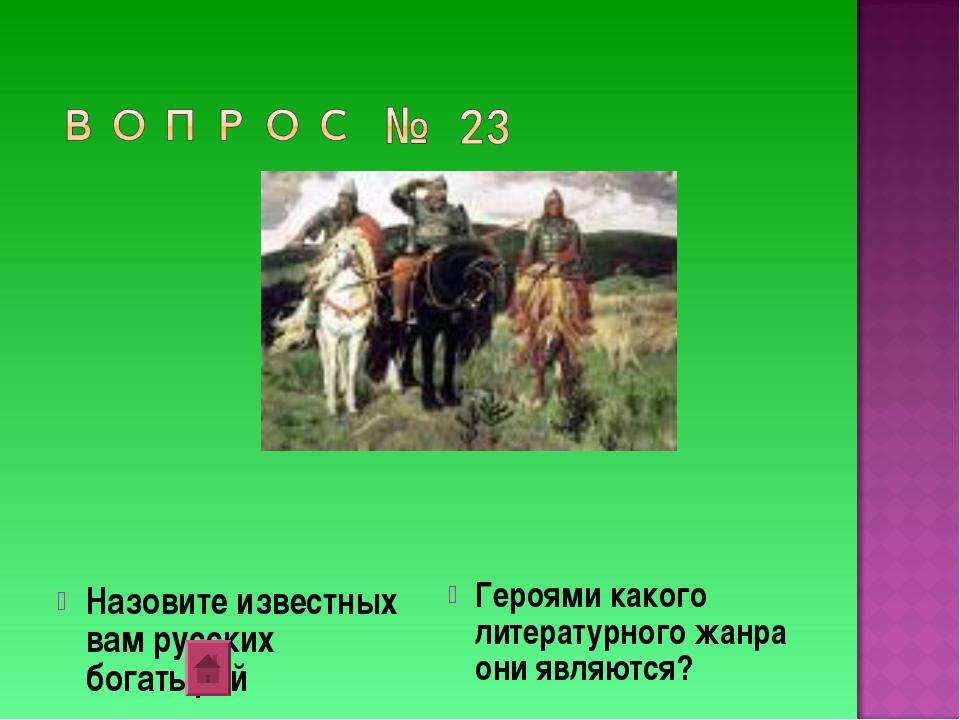 Назовите известных вам русских богатырей Героями какого литературного жанра...