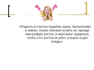 «Радость и счастье подобны зерну, брошенному в землю. Нужно обильно полить ее