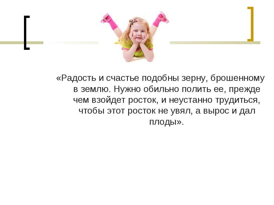 «Радость и счастье подобны зерну, брошенному в землю. Нужно обильно полить ее...
