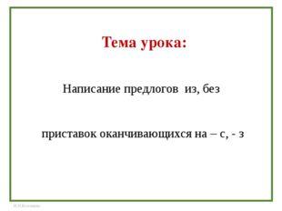 Написание предлогов из, без приставок оканчивающихся на – с, - з Тема урока: