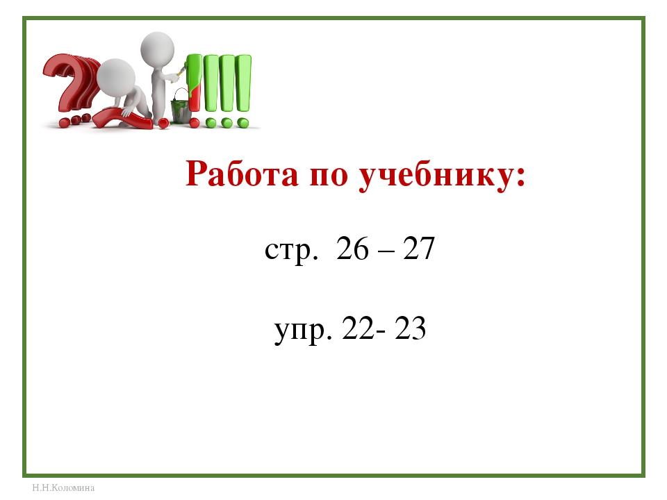 Работа по учебнику: стр. 26 – 27 упр. 22- 23 Н.Н.Коломина