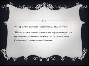 Умер А. Фет 21 ноября (3 декабря н.с.) 1892 в Москве. По некоторым данным, е