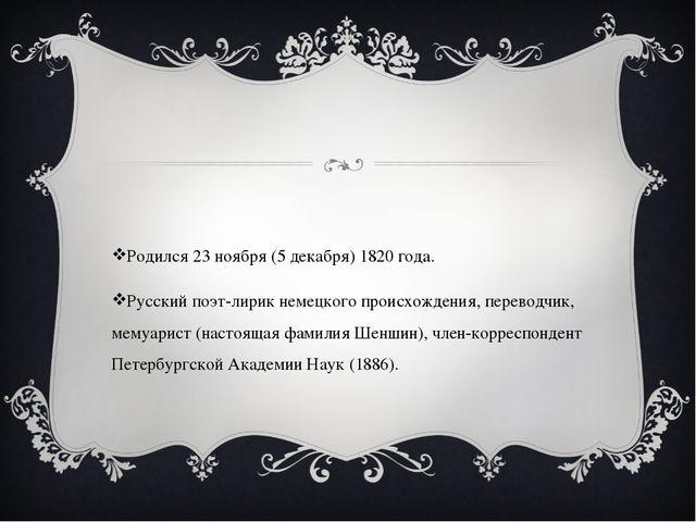 Родился 23 ноября (5 декабря) 1820 года. Русский поэт-лирик немецкого происх...