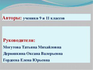 Авторы: ученики 9 и 11 классов Руководители: Могутова Татьяна Михайловна Дерю