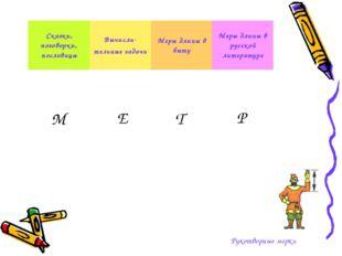 Рукотворные мерки М Е Т Р Сказки, поговорки, пословицыВычисли- тельные задач