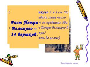 Рукотворные мерки Рост Петра Великого 2 м 4 см. Но наши предки указывали лишь