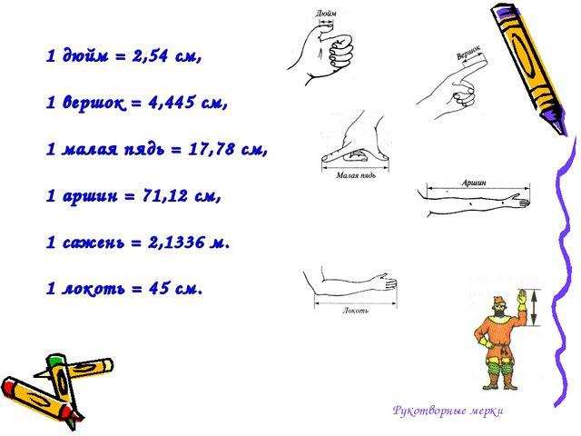 Рукотворные мерки 1 дюйм = 2,54 см, 1 вершок = 4,445 см, 1 малая пядь = 17,78...
