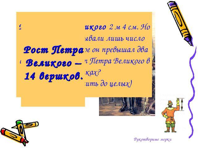 Рукотворные мерки Рост Петра Великого 2 м 4 см. Но наши предки указывали лишь...