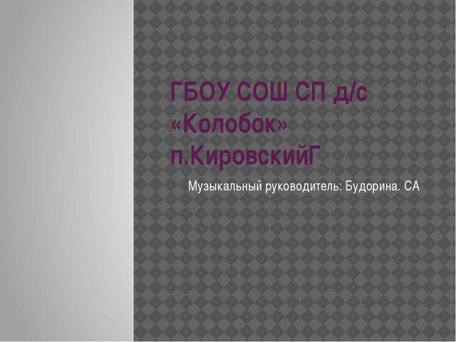 ГБОУ СОШ СП д/с «Колобок» п.КировскийГ Музыкальный руководитель: Будорина. СА