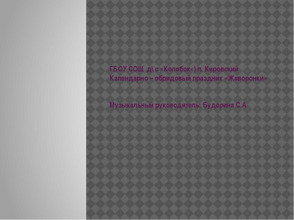 ГБОУ СОШ д\ с «Колобок») п. Кировский Календарно – обрядовый праздник «Жаворо...