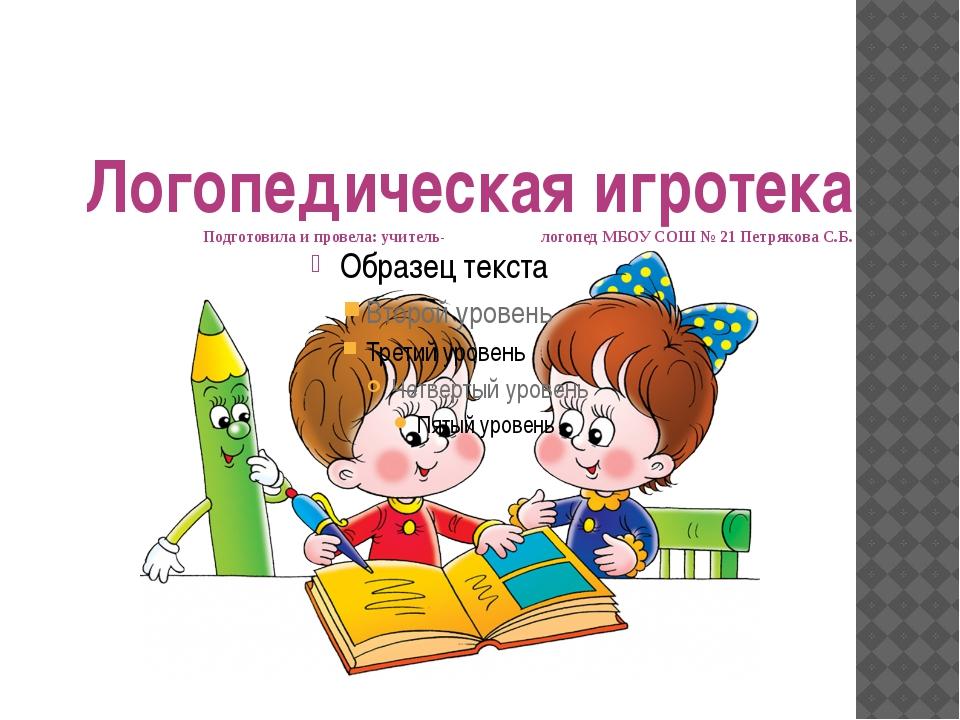 Логопедическая игротека Подготовила и провела: учитель- логопед МБОУ СОШ № 21...