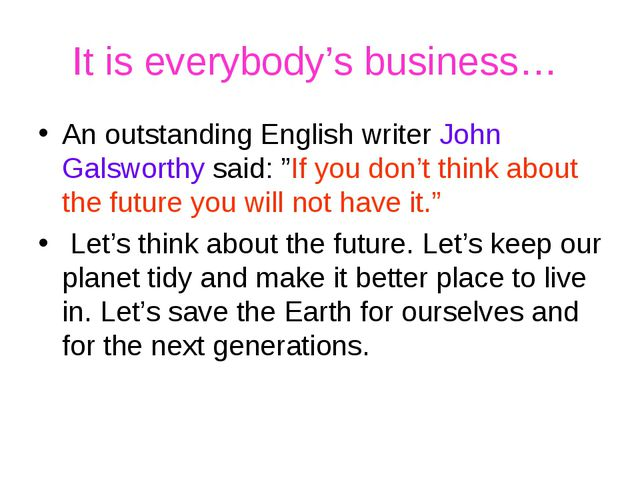 It is everybody's business… An outstanding English writer John Galsworthy sai...
