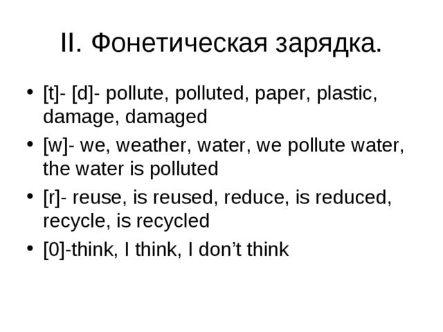 II. Фонетическая зарядка. [t]- [d]- pollute, polluted, paper, plastic, damage...