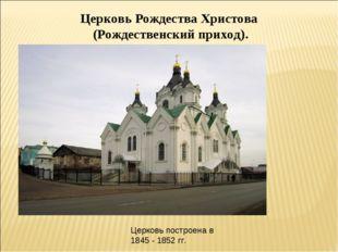 Церковь Рождества Христова (Рождественский приход). Церковь построена в 1845