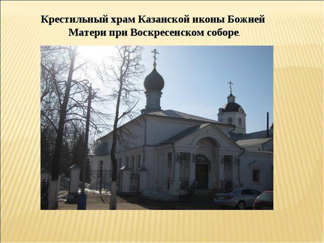 Крестильный храм Казанской иконы Божией Матери при Воскресенском соборе.