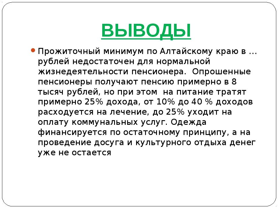 ВЫВОДЫ Прожиточный минимум по Алтайскому краю в … рублей недостаточен для нор...