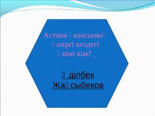 Астана қаласының қазіргі кездегі әкімі кім? Әділбек Жақсыбеков