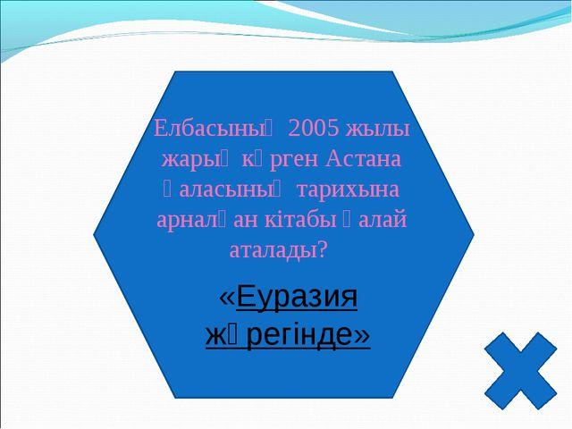 Елбасының 2005 жылы жарық көрген Астана қаласының тарихына арналған кітабы қа...