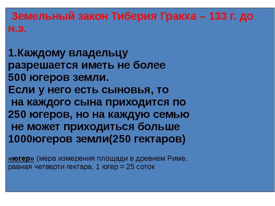 Земельный закон Тиберия Гракха – 133 г. до н.э. 1.Каждому владельцу разрешае...