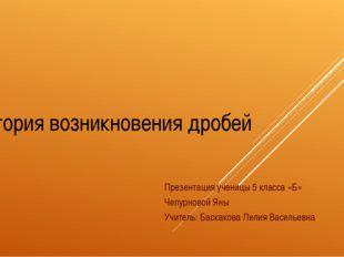 История возникновения дробей Презентация ученицы 5 класса «Б» Чепурновой Яны