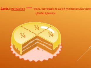 Дробьвматематике— число, состоящее из одной или нескольких частей (долей)