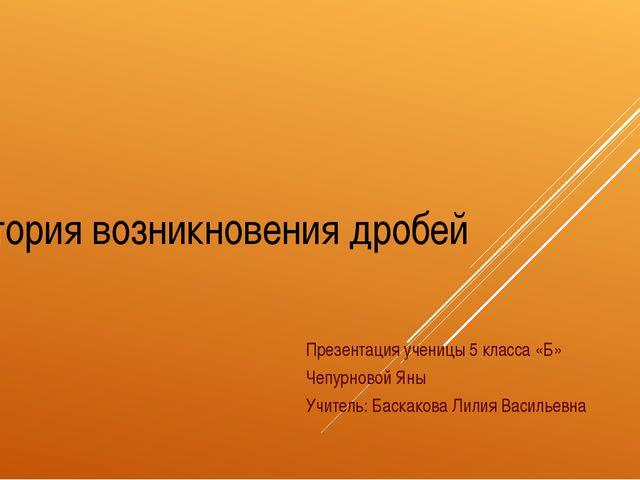 История возникновения дробей Презентация ученицы 5 класса «Б» Чепурновой Яны...