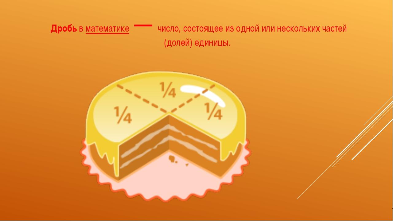 Дробьвматематике— число, состоящее из одной или нескольких частей (долей)...