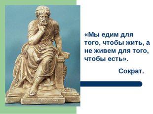 «Мы едим для того, чтобы жить, а не живем для того, чтобы есть». Сократ.