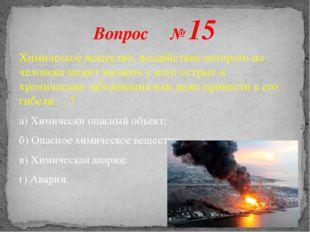 Вопрос № 15 Химическое вещество, воздействие которого на человека может вызва