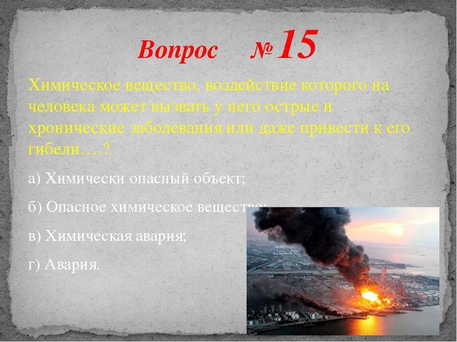 Вопрос № 15 Химическое вещество, воздействие которого на человека может вызва...