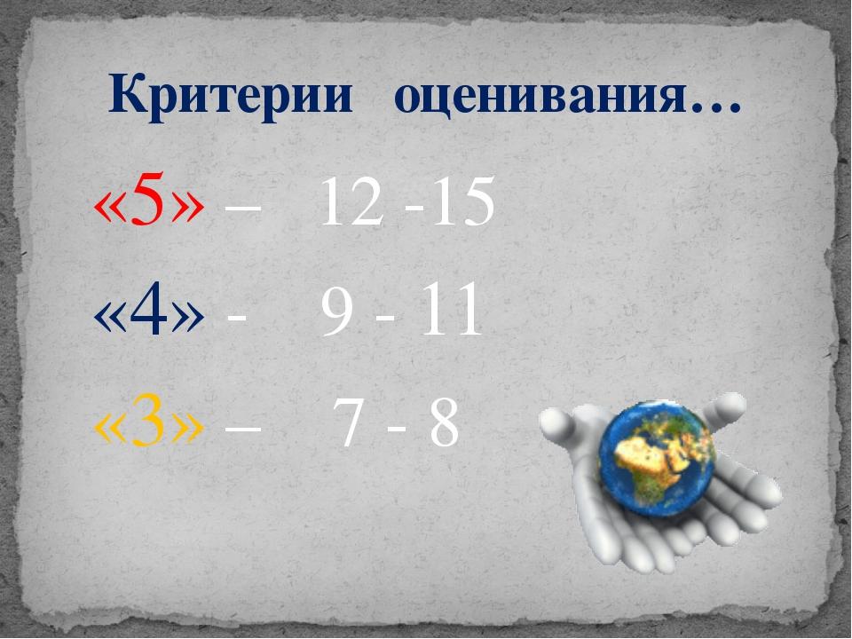 Критерии оценивания… «5» – 12 -15 «4» - 9 - 11 «3» – 7 - 8