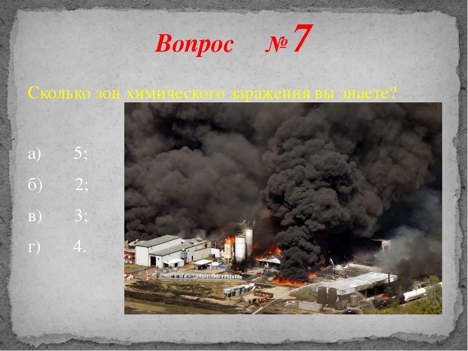 Сколько зон химического заражения вы знаете? а) 5; б) 2; в) 3; г) 4. Вопрос № 7