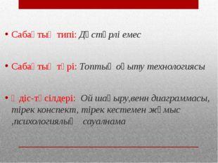 Сабақтың типі: Дәстүрлі емес Сабақтың түрі: Топтық оқыту технологиясы Әдіс-тә