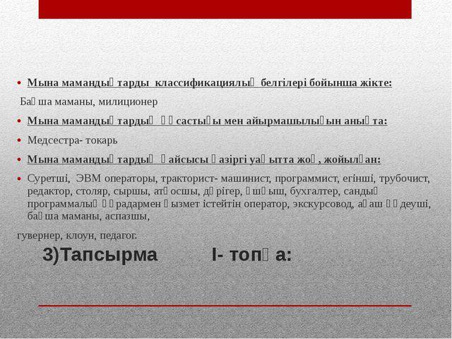3)Тапсырма І- топқа: Мына мамандықтарды классификациялық белгілері бойынша жі...