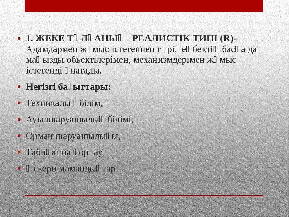 1. ЖЕКЕ ТҰЛҒАНЫҢ РЕАЛИСТІК ТИПІ (R)- Адамдармен жұмыс істегеннен гөрі, еңбект...