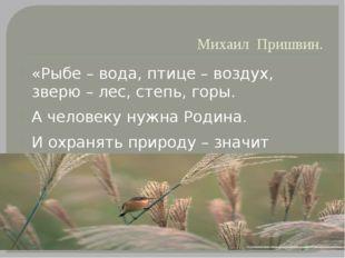 Михаил Пришвин. «Рыбе – вода, птице – воздух, зверю – лес, степь, горы. А чел
