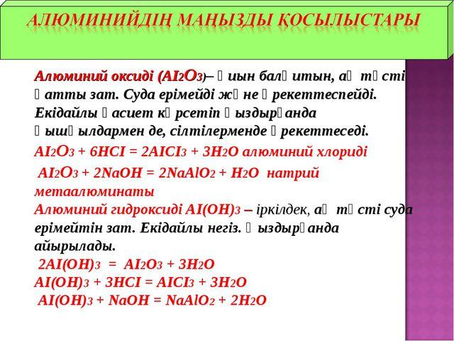 Алюминий оксиді (АІ2О3)– қиын балқитын, ақ түсті қатты зат. Суда ерімейді жә...