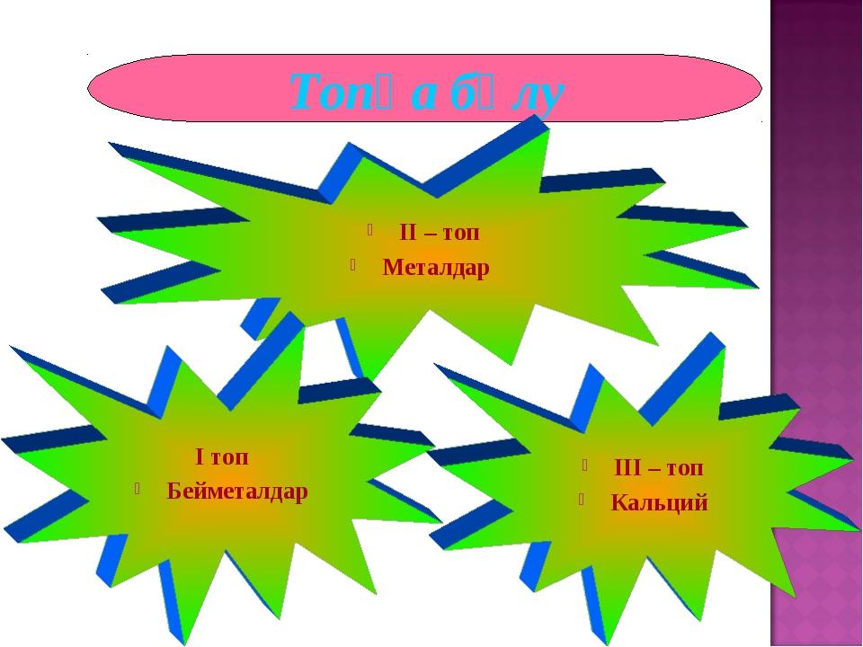 Топқа бөлу ІІ – топ Металдар І топ Бейметалдар ІІІ – топ Кальций