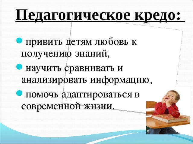 Педагогическое кредо: привить детям любовь к получению знаний, научить сравни...