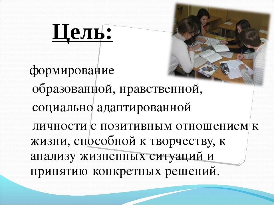 Цель: формирование образованной, нравственной, социально адаптированной личн...