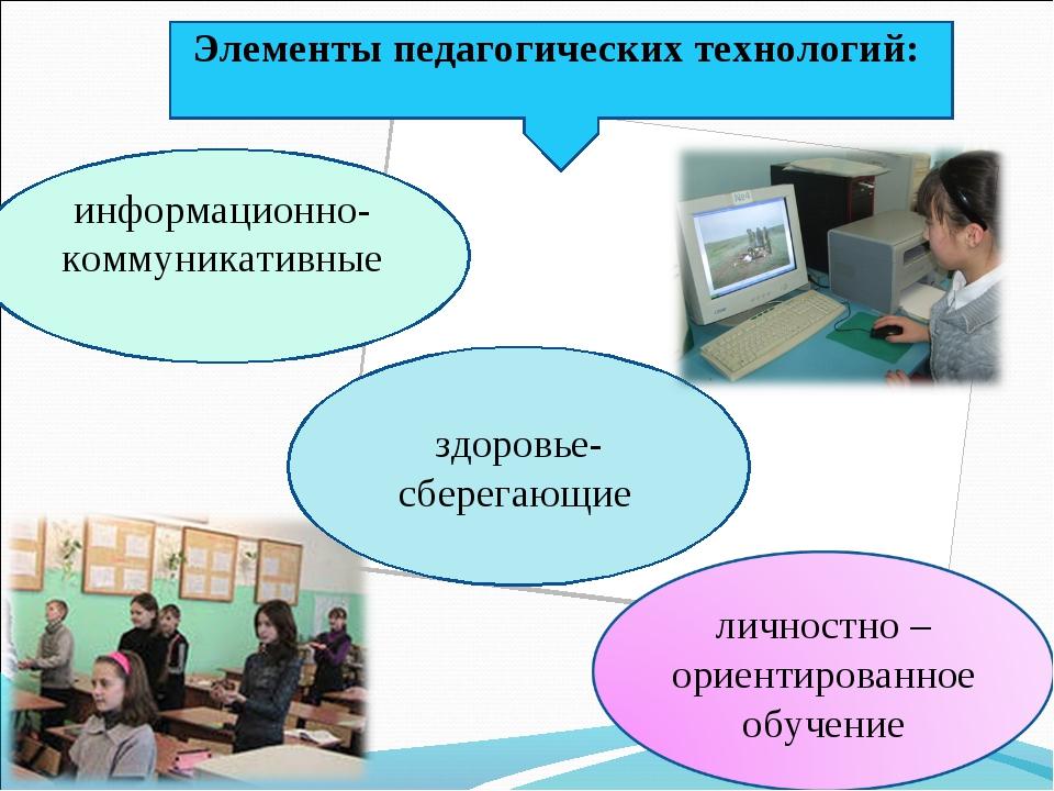 Элементы педагогических технологий: информационно- коммуникативные здоровье-...