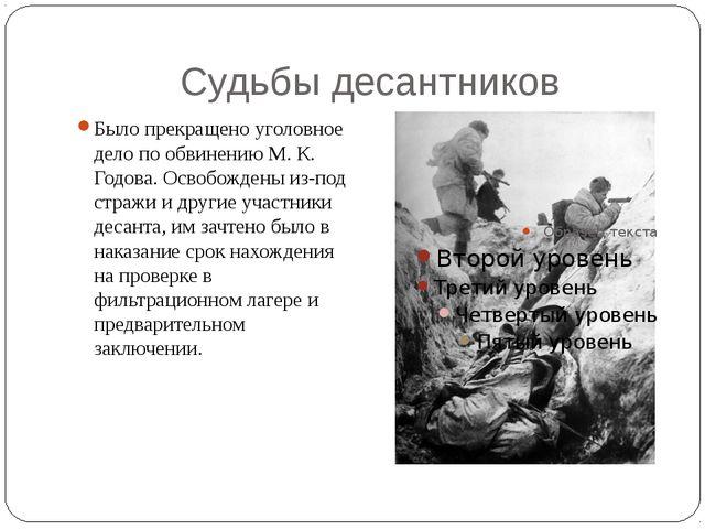 Судьбы десантников Было прекращено уголовное дело по обвинению М. К. Годова....