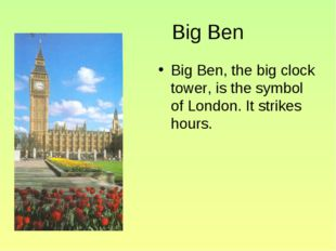 Big Ben Big Ben, the big clock tower, is the symbol of London. It strikes ho