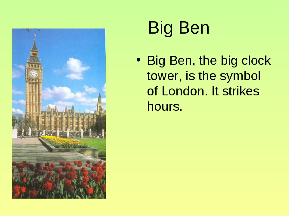 Big Ben Big Ben, the big clock tower, is the symbol of London. It strikes ho...