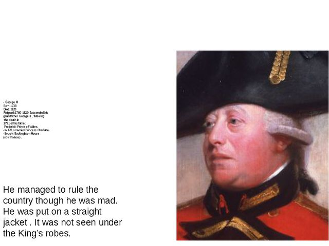 - George III Born:1738 Died:1820 Reigned:1760-1820 Succeeded his grandfather...