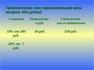 Предположим, что первоначальная цена конфет 300 рублей 1 магазинПовышение в