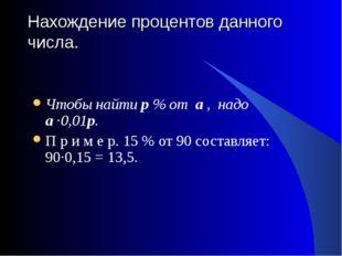 Нахождение процентов данного числа.  Чтобы найти р % от а , надо а ·0,01р. П