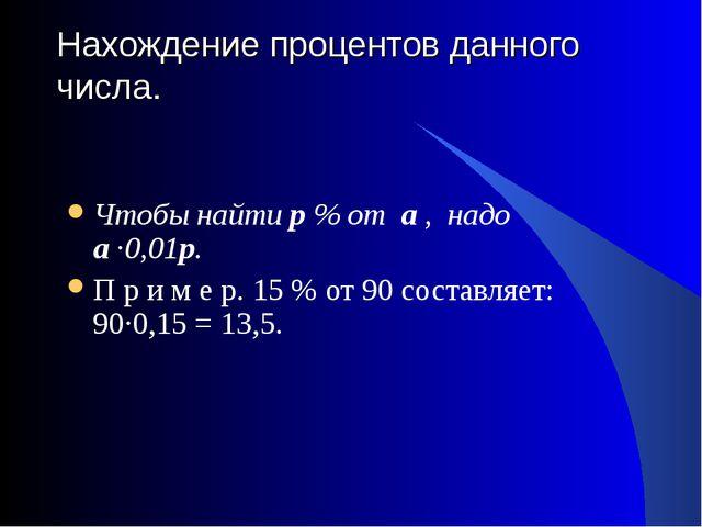 Нахождение процентов данного числа.  Чтобы найти р % от а , надо а ·0,01р. П...