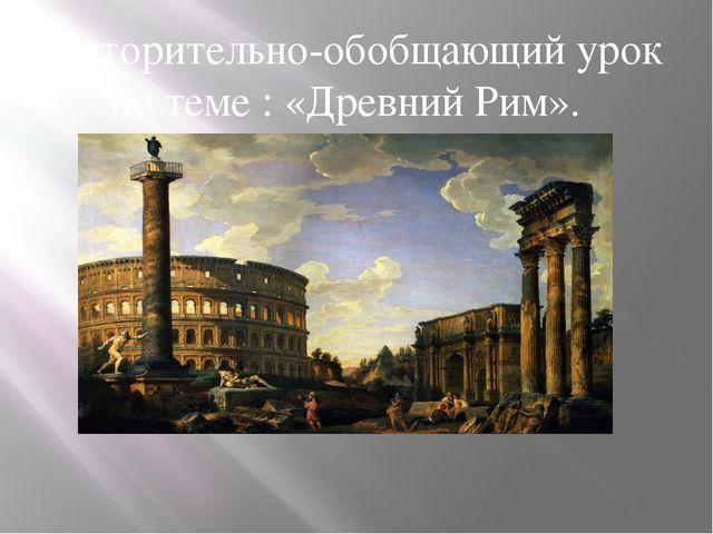 Повторительно-обобщающий урок по теме : «Древний Рим».