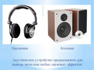 Акустическое устройствопредназначено для вывода звука или любых звуковых эфф